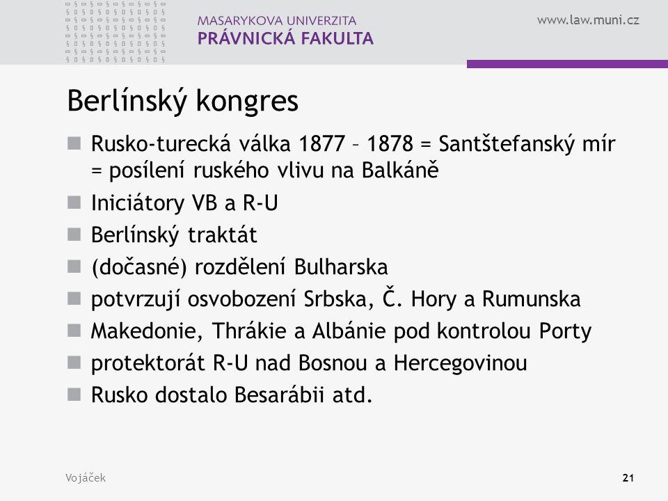 www.law.muni.cz Vojáček21 Berlínský kongres Rusko-turecká válka 1877 – 1878 = Santštefanský mír = posílení ruského vlivu na Balkáně Iniciátory VB a R-U Berlínský traktát (dočasné) rozdělení Bulharska potvrzují osvobození Srbska, Č.