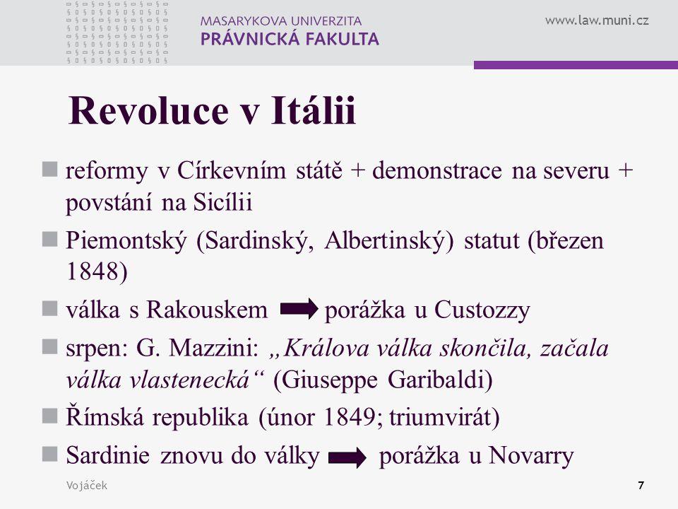 www.law.muni.cz Vojáček7 Revoluce v Itálii reformy v Církevním státě + demonstrace na severu + povstání na Sicílii Piemontský (Sardinský, Albertinský) statut (březen 1848) válka s Rakouskem porážka u Custozzy srpen: G.