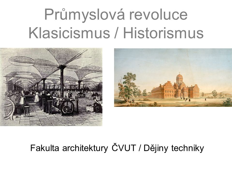 Průmyslová revoluce Klasicismus / Historismus Fakulta architektury ČVUT / Dějiny techniky
