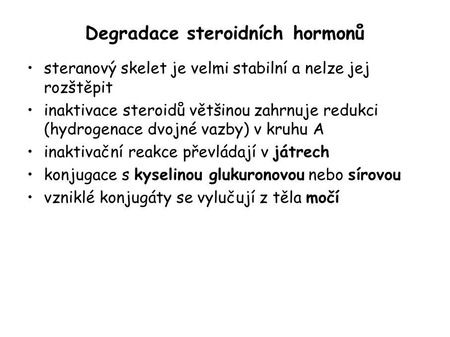 Degradace steroidních hormonů steranový skelet je velmi stabilní a nelze jej rozštěpit inaktivace steroidů většinou zahrnuje redukci (hydrogenace dvojné vazby) v kruhu A inaktivační reakce převládají v játrech konjugace s kyselinou glukuronovou nebo sírovou vzniklé konjugáty se vylučují z těla močí