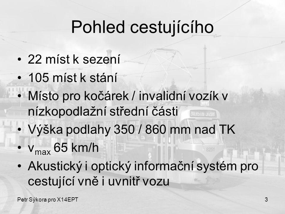 Petr Sýkora pro X14EPT14 Elektrická výzbroj – trakční pohon Původní stejnosměrné sériové motory jsou repasovány: převinuty v teplotní třídě H, což umožnilo zvýšit jejich výkon na 44 kW TM jsou napájeny z pulsního měniče Progress firmy Cegelec –Úspora elektrické energie –Úspora nákladů na údržbu ~ minimum kontaktů Trakční výzbroj je umístěna v kontejnerech na střeše nad nízkopodlažní částí, část také pod podlahou vozidla