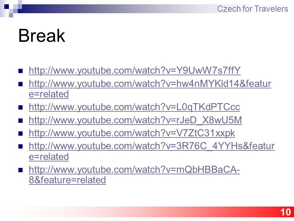 10 Break http://www.youtube.com/watch v=Y9UwW7s7ffY http://www.youtube.com/watch v=hw4nMYKld14&featur e=related http://www.youtube.com/watch v=hw4nMYKld14&featur e=related http://www.youtube.com/watch v=L0qTKdPTCcc http://www.youtube.com/watch v=rJeD_X8wU5M http://www.youtube.com/watch v=V7ZtC31xxpk http://www.youtube.com/watch v=3R76C_4YYHs&featur e=related http://www.youtube.com/watch v=3R76C_4YYHs&featur e=related http://www.youtube.com/watch v=mQbHBBaCA- 8&feature=related http://www.youtube.com/watch v=mQbHBBaCA- 8&feature=related Czech for Travelers