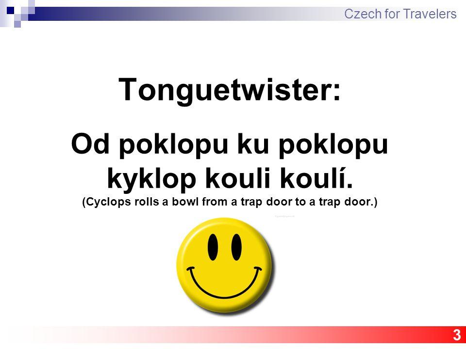 Tonguetwister: Od poklopu ku poklopu kyklop kouli koulí. (Cyclops rolls a bowl from a trap door to a trap door.) 3 Czech for Travelers