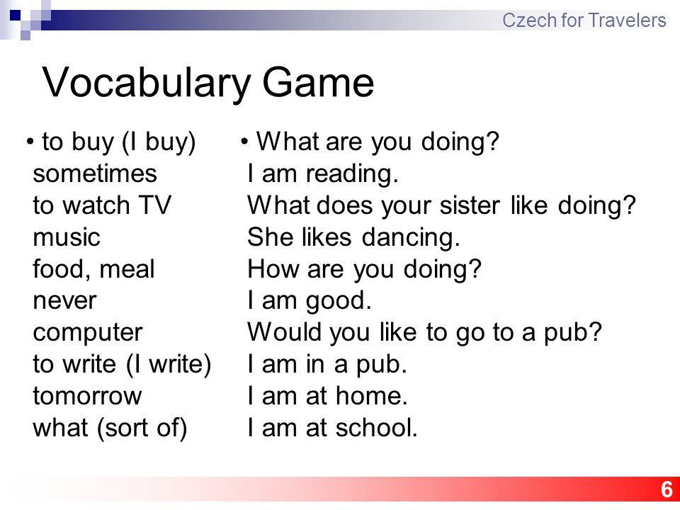 6 Vocabulary Game Czech for Travelers to buy (I buy) sometimes to watch TV music food, meal never computer to write (I write) tomorrow what (sort of) What are you doing.