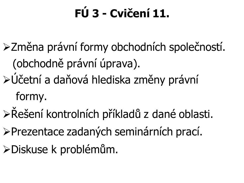 FÚ 3 - Cvičení 11.  Změna právní formy obchodních společností. (obchodně právní úprava).  Účetní a daňová hlediska změny právní formy.  Řešení kont
