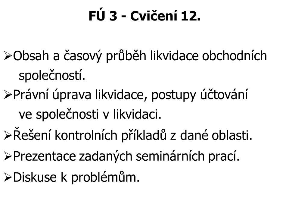FÚ 3 - Cvičení 12.  Obsah a časový průběh likvidace obchodních společností.  Právní úprava likvidace, postupy účtování ve společnosti v likvidaci. 