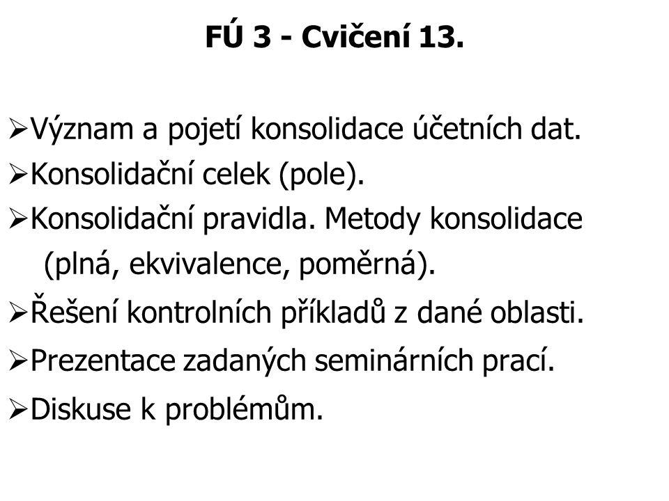 FÚ 3 - Cvičení 13.  Význam a pojetí konsolidace účetních dat.  Konsolidační celek (pole).  Konsolidační pravidla. Metody konsolidace (plná, ekvival