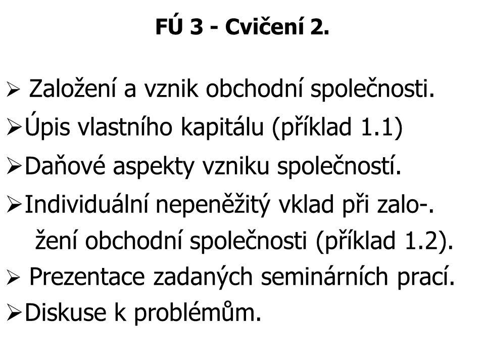 FÚ 3 - Cvičení 2.  Založení a vznik obchodní společnosti.  Úpis vlastního kapitálu (příklad 1.1)  Daňové aspekty vzniku společností.  Individuální