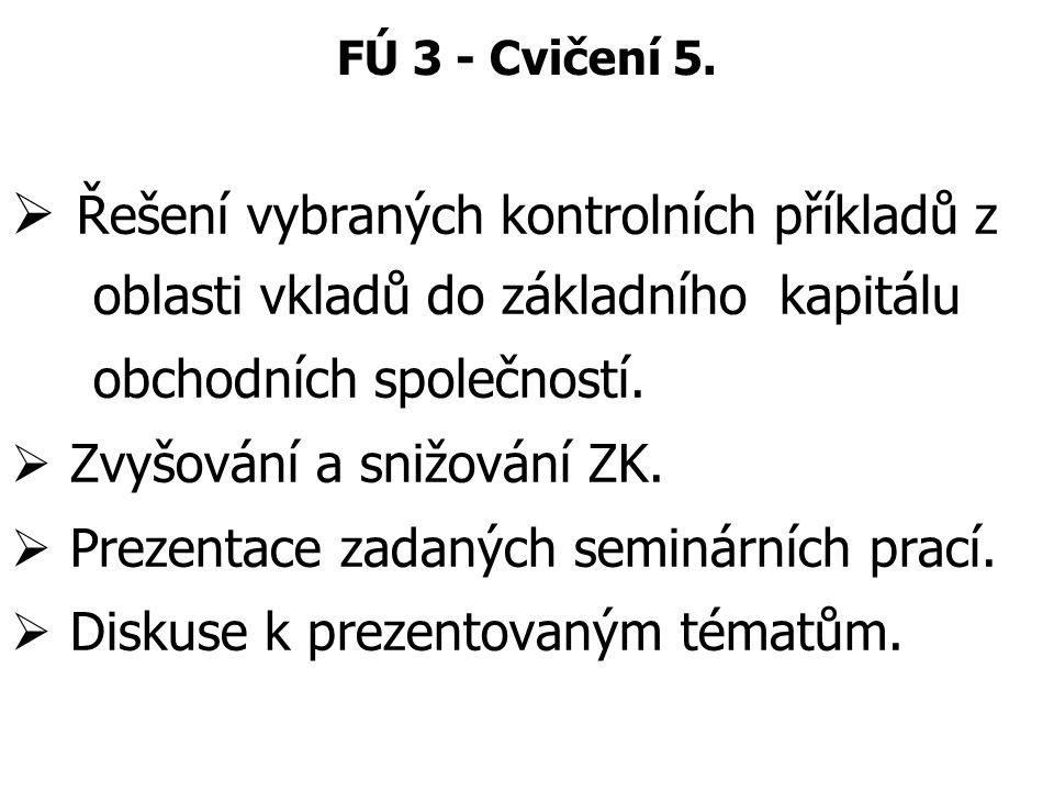 FÚ 3 - Cvičení 5.  Řešení vybraných kontrolních příkladů z oblasti vkladů do základního kapitálu obchodních společností.  Zvyšování a snižování ZK.