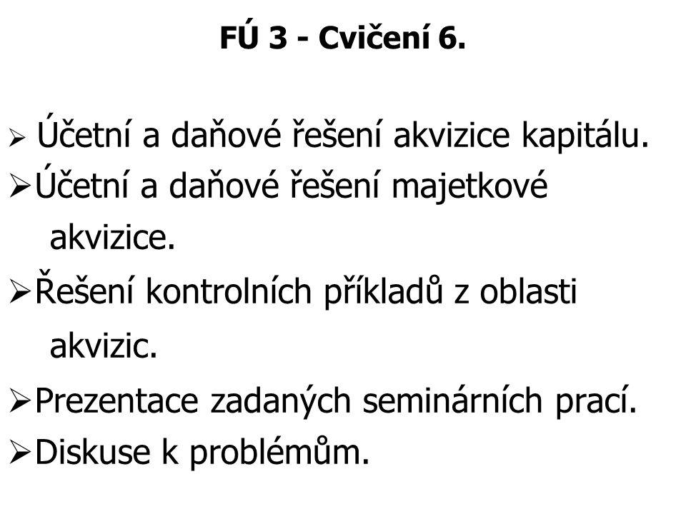 FÚ 3 - Cvičení 6.  Účetní a daňové řešení akvizice kapitálu.  Účetní a daňové řešení majetkové akvizice.  Řešení kontrolních příkladů z oblasti akv