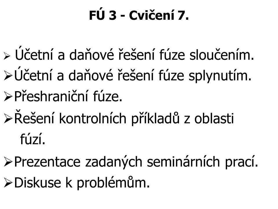 FÚ 3 - Cvičení 7.  Účetní a daňové řešení fúze sloučením.  Účetní a daňové řešení fúze splynutím.  Přeshraniční fúze.  Řešení kontrolních příkladů