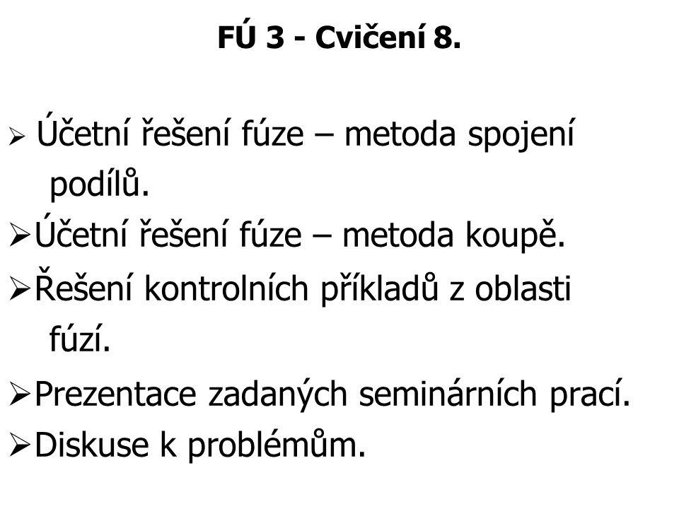 FÚ 3 - Cvičení 8.  Účetní řešení fúze – metoda spojení podílů.  Účetní řešení fúze – metoda koupě.  Řešení kontrolních příkladů z oblasti fúzí.  P