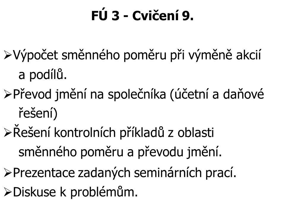 FÚ 3 - Cvičení 9.  Výpočet směnného poměru při výměně akcií a podílů.  Převod jmění na společníka (účetní a daňové řešení)  Řešení kontrolních přík
