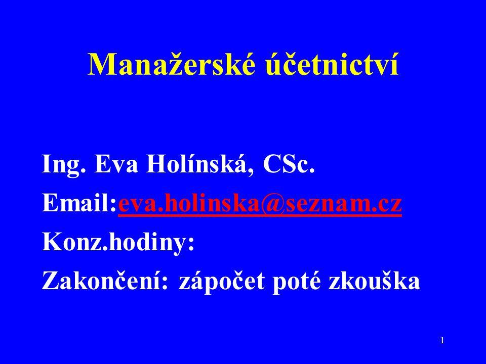 1 Manažerské účetnictví Ing. Eva Holínská, CSc. Email:eva.holinska@seznam.czeva.holinska@seznam.cz Konz.hodiny: Zakončení: zápočet poté zkouška