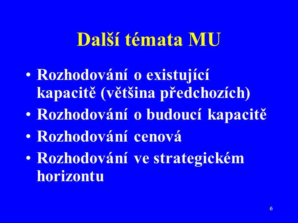 6 Další témata MU Rozhodování o existující kapacitě (většina předchozích) Rozhodování o budoucí kapacitě Rozhodování cenová Rozhodování ve strategické