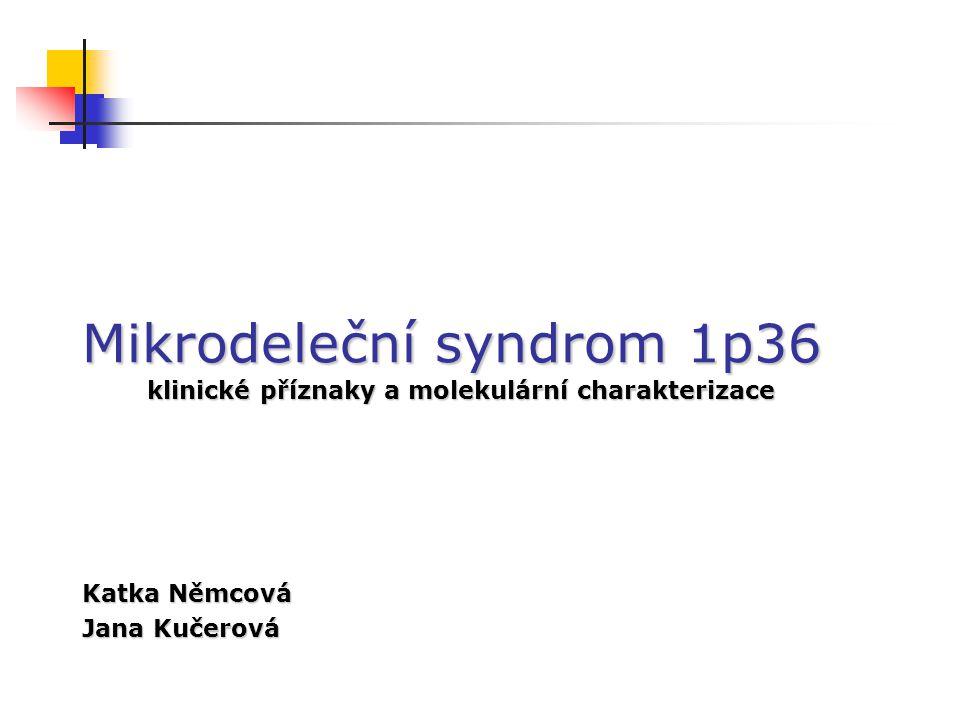 Mikrodeleční syndrom 1p36 klinické příznaky a molekulární charakterizace Katka Němcová Jana Kučerová