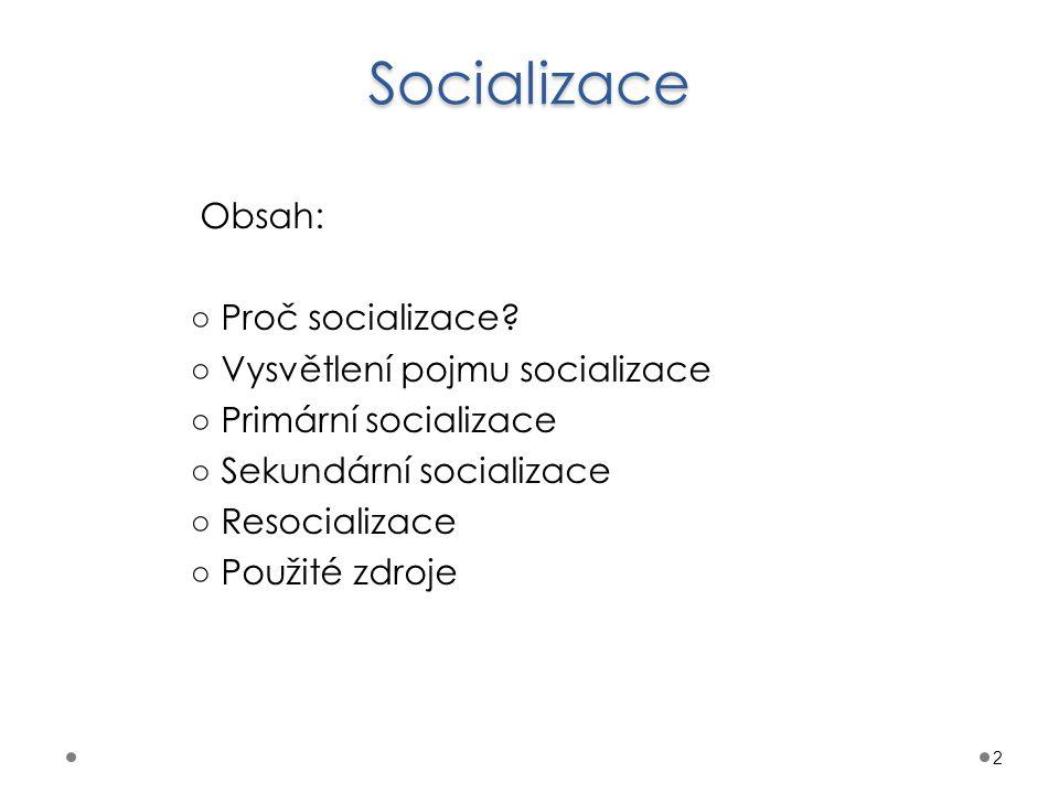 Socializace Obsah: ○ Proč socializace? ○ Vysvětlení pojmu socializace ○ Primární socializace ○ Sekundární socializace ○ Resocializace ○ Použité zdroje