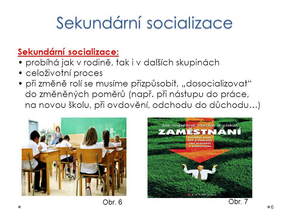 Sekundární socializace 6 Sekundární socializace: probíhá jak v rodině, tak i v dalších skupinách celoživotní proces při změně rolí se musíme přizpůsob