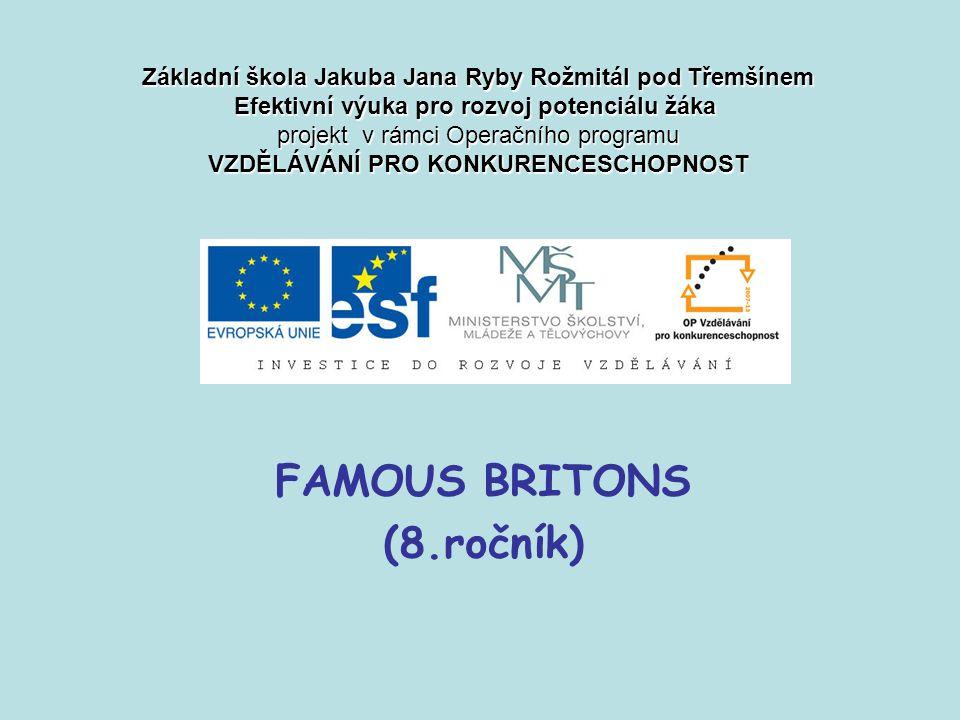 FAMOUS BRITONS (8.ročník) Základní škola Jakuba Jana Ryby Rožmitál pod Třemšínem Efektivní výuka pro rozvoj potenciálu žáka projekt v rámci Operačního