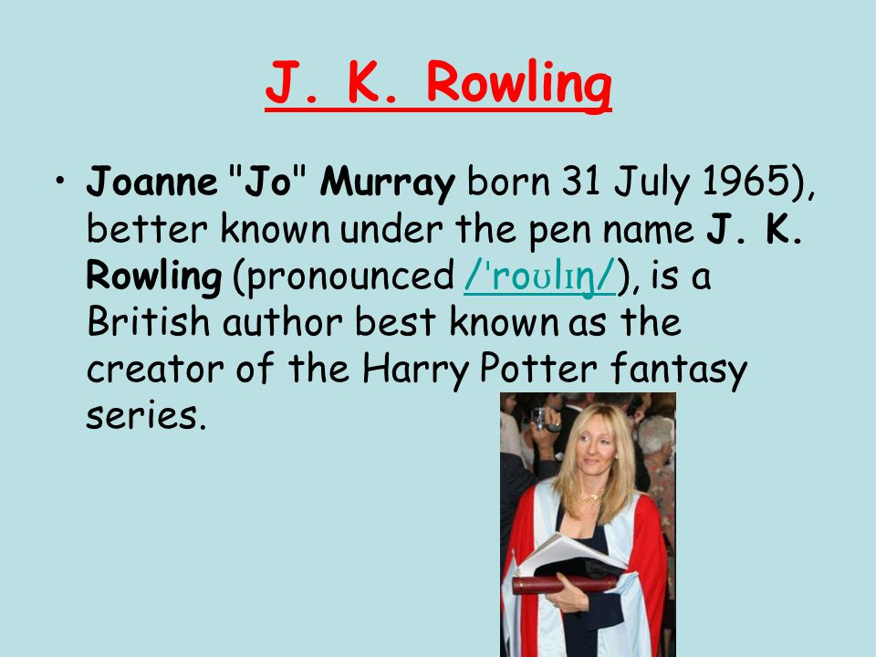 J. K. Rowling Joanne Jo Murray born 31 July 1965), better known under the pen name J.