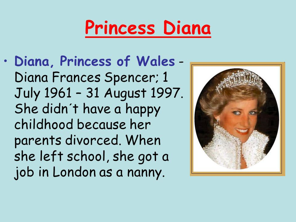 Princess Diana Diana, Princess of Wales - Diana Frances Spencer; 1 July 1961 – 31 August 1997. She didn´t have a happy childhood because her parents d