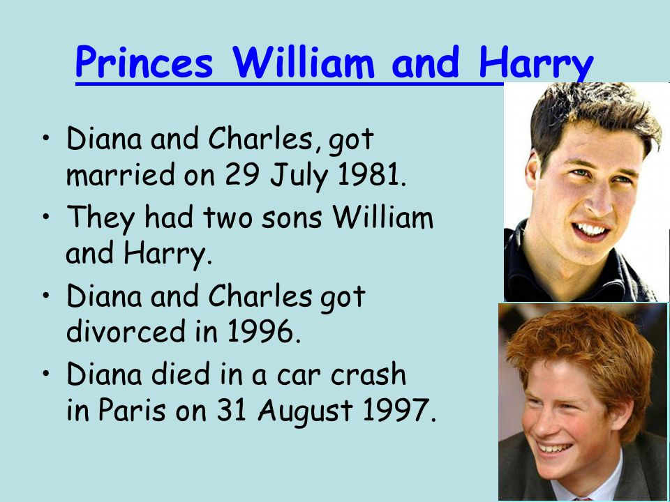 Princes William and Harry Diana and Charles, got married on 29 July 1981. They had two sons William and Harry. Diana and Charles got divorced in 1996.