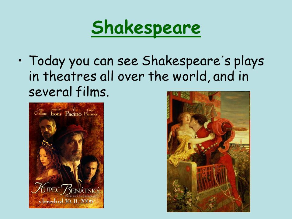Shakespeare Today you can see Shakespeare´s plays in theatres all over the world, and in several films.