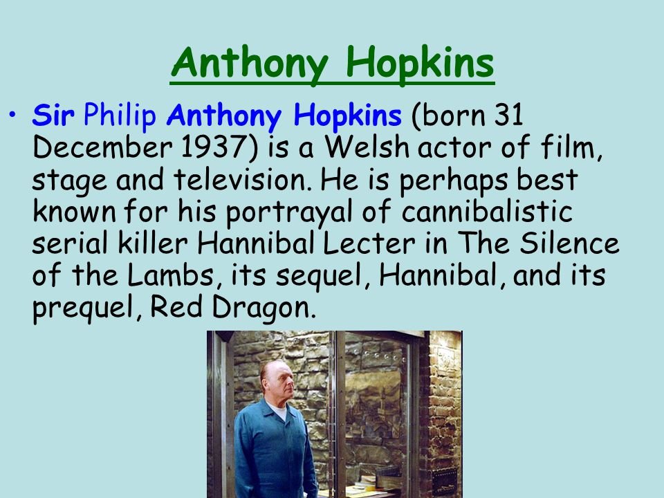 Anthony Hopkins Sir Philip Anthony Hopkins (born 31 December 1937) is a Welsh actor of film, stage and television.