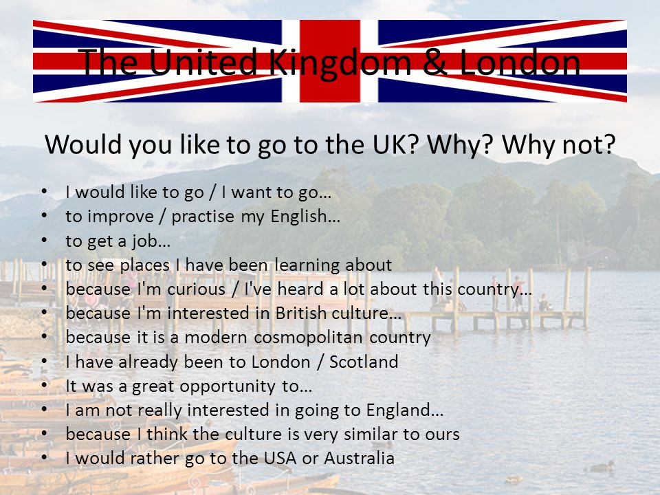 Would you like to go to the UK? Why? Why not? The United Kingdom & London I would like to go / I want to go… to improve / practise my English… to get
