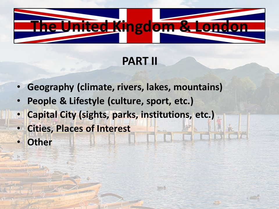 The United Kingdom & London Geography (climate, rivers, lakes, mountains) People & Lifestyle (culture, sport, etc.) Capital City (sights, parks, insti
