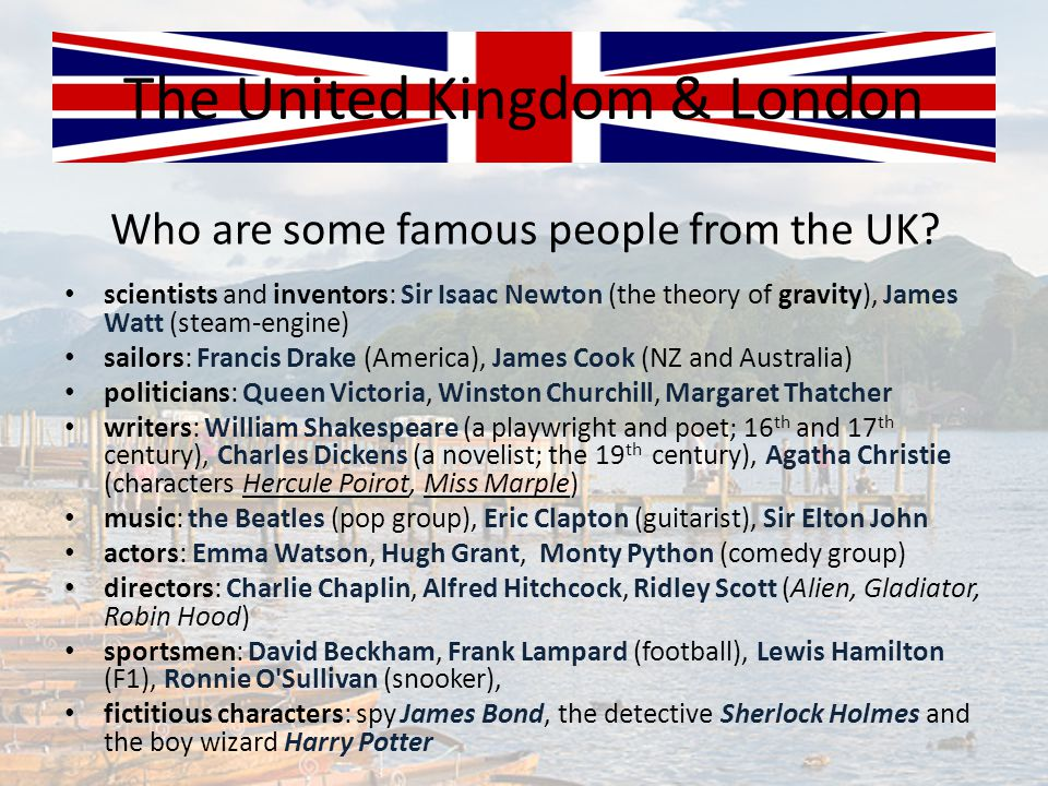 Who are some famous people from the UK? The United Kingdom & London scientists and inventors: Sir Isaac Newton (the theory of gravity), James Watt (st