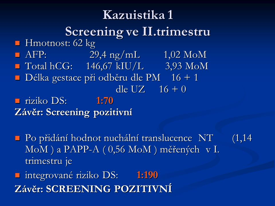 Kazuistika 1 Screening ve II.trimestru Hmotnost: 62 kg Hmotnost: 62 kg AFP: 29,4 ng/mL 1,02 MoM AFP: 29,4 ng/mL 1,02 MoM Total hCG: 146,67 kIU/L 3,93