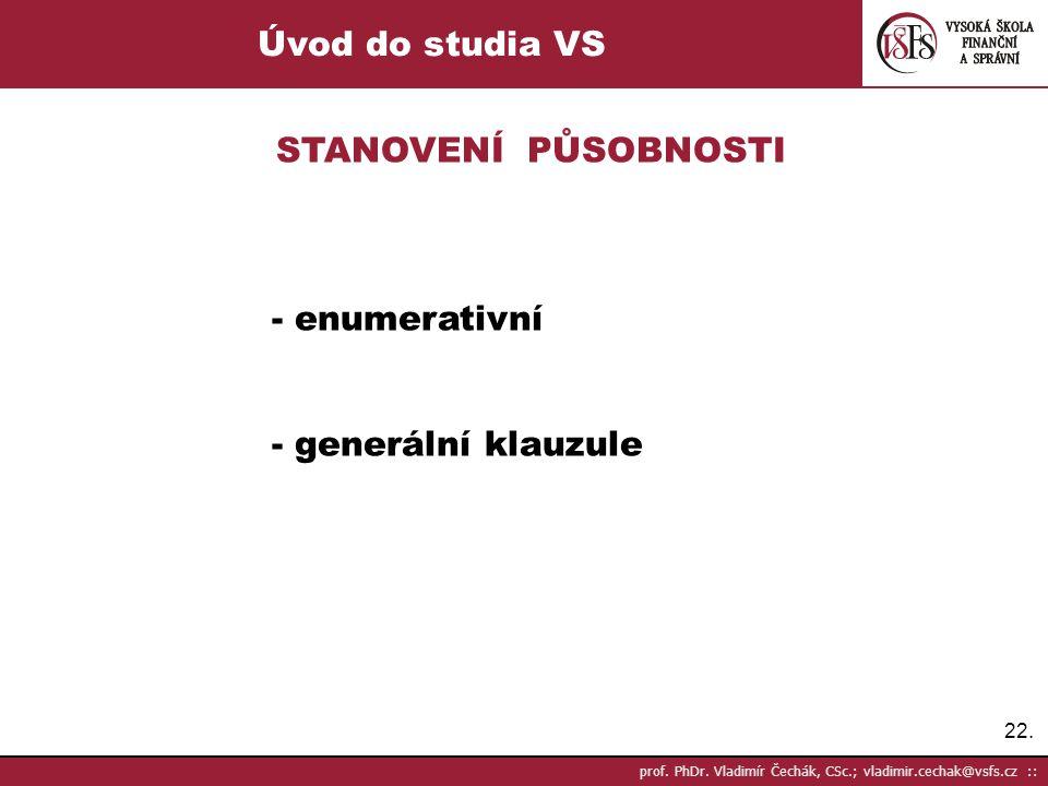 22. prof. PhDr. Vladimír Čechák, CSc.; vladimir.cechak@vsfs.cz :: Úvod do studia VS STANOVENÍ PŮSOBNOSTI - enumerativní - generální klauzule