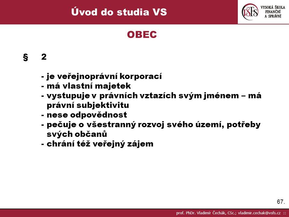 67. prof. PhDr. Vladimír Čechák, CSc.; vladimir.cechak@vsfs.cz :: Úvod do studia VS OBEC §2 - je veřejnoprávní korporací - má vlastní majetek - vystup