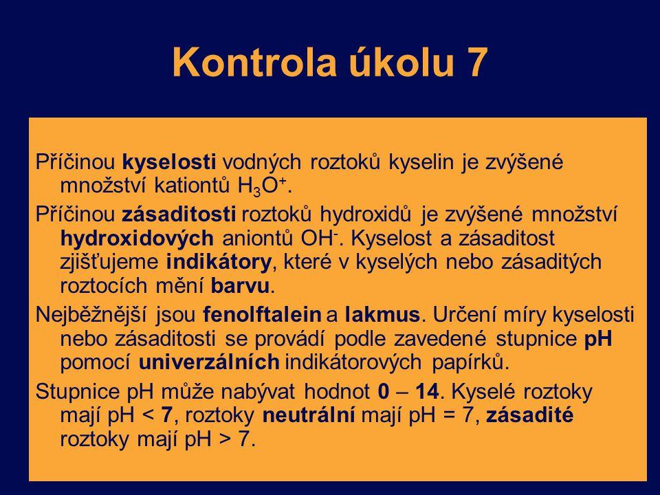 Kontrola úkolu 7 Příčinou kyselosti vodných roztoků kyselin je zvýšené množství kationtů H 3 O +. Příčinou zásaditosti roztoků hydroxidů je zvýšené mn