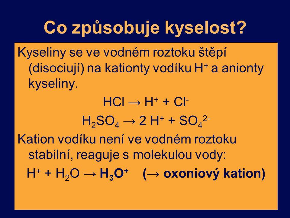 Co způsobuje kyselost? Kyseliny se ve vodném roztoku štěpí (disociují) na kationty vodíku H + a anionty kyseliny. HCl → H + + Cl - H 2 SO 4 → 2 H + +