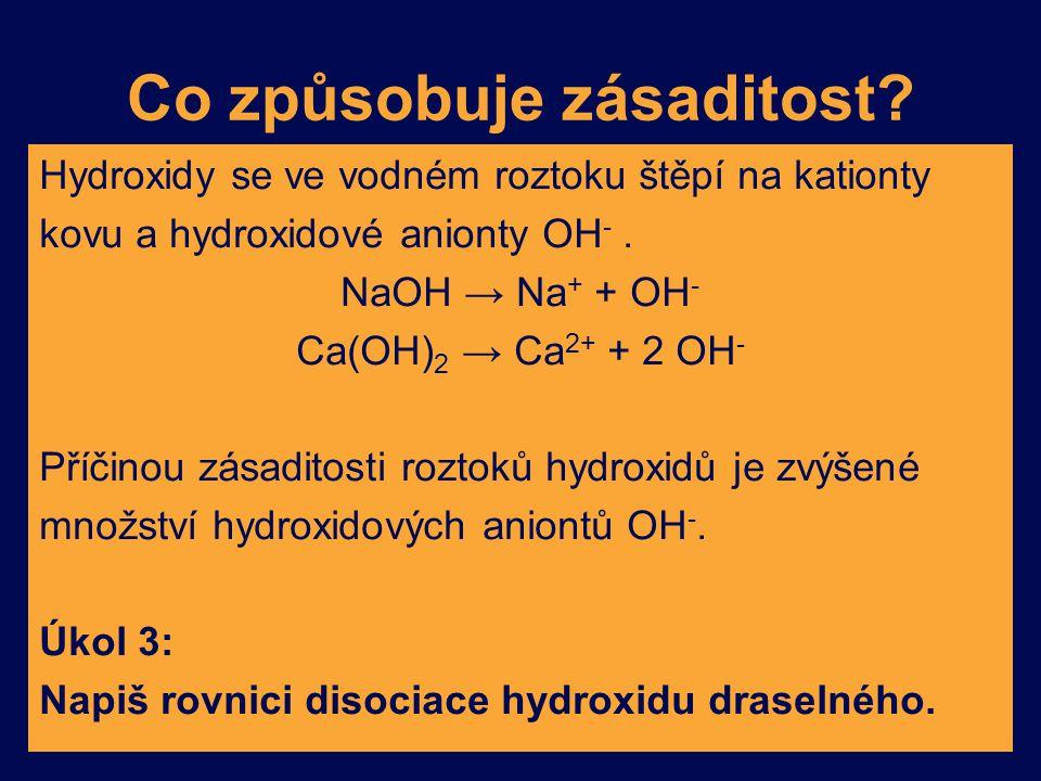 Co způsobuje zásaditost? Hydroxidy se ve vodném roztoku štěpí na kationty kovu a hydroxidové anionty OH -. NaOH → Na + + OH - Ca(OH) 2 → Ca 2+ + 2 OH