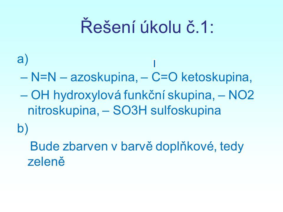 Řešení úkolu č.1: a) – N=N – azoskupina, – C=O ketoskupina, – OH hydroxylová funkční skupina, – NO2 nitroskupina, – SO3H sulfoskupina b) Bude zbarven v barvě doplňkové, tedy zeleně