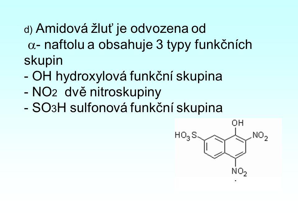 d) Amidová žluť je odvozena od  - naftolu a obsahuje 3 typy funkčních skupin - OH hydroxylová funkční skupina - NO 2 dvě nitroskupiny - SO 3 H sulfonová funkční skupina