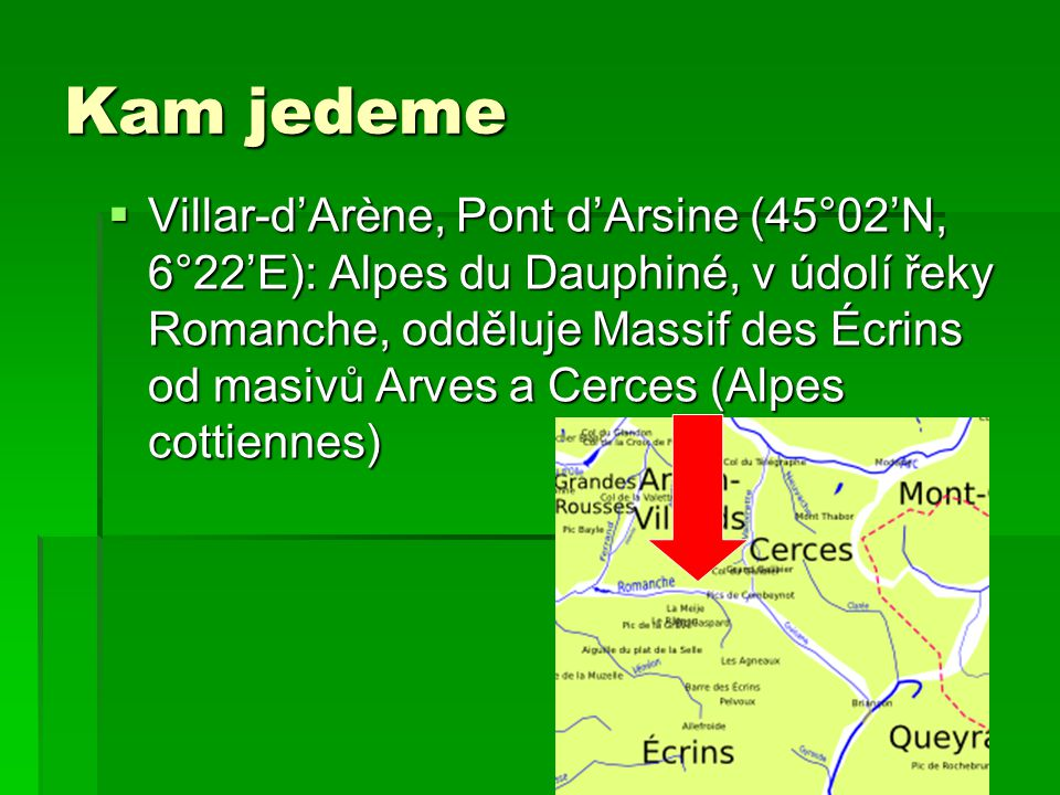 Kam jedeme  Villar-d'Arène, Pont d'Arsine (45°02'N, 6°22'E): Alpes du Dauphiné, v údolí řeky Romanche, odděluje Massif des Écrins od masivů Arves a C