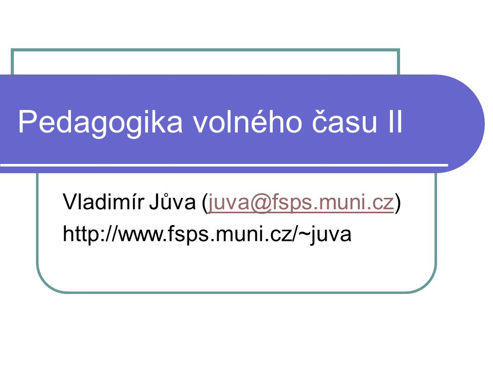 Pedagogika volného času II Vladimír Jůva (juva@fsps.muni.cz)juva@fsps.muni.cz http://www.fsps.muni.cz/~juva
