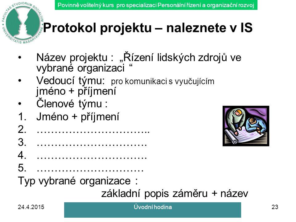 """Povinně volitelný kurs pro specializaci Personální řízení a organizační rozvoj 24.4.201523 Protokol projektu – naleznete v IS Název projektu : """"Řízení lidských zdrojů ve vybrané organizaci Vedoucí týmu: pro komunikaci s vyučujícím jméno + příjmení Členové týmu : 1.Jméno + příjmení 2.………………………….."""