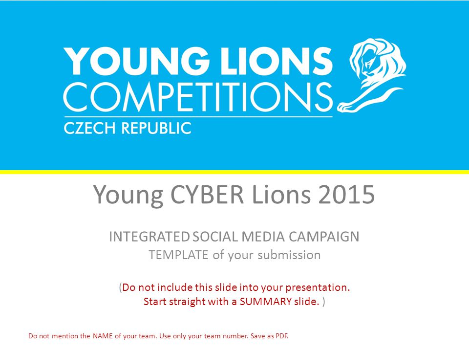 Young CYBER Lions 2015 INTEGRATED SOCIAL MEDIA CAMPAIGN TEMPLATE of your submission (Do not include this slide into your presentation.