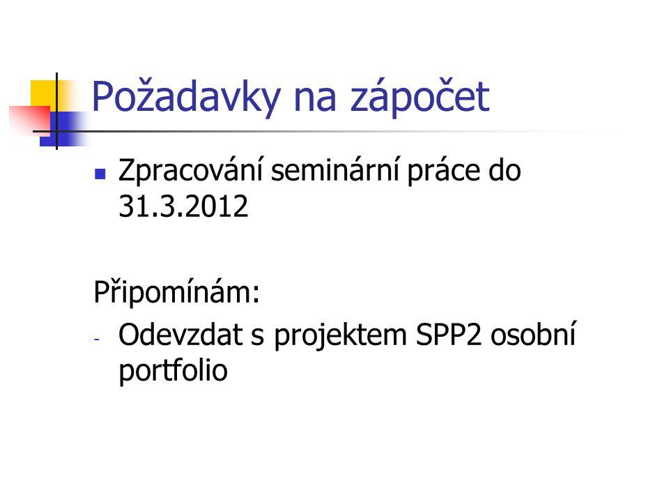 Požadavky na zápočet Zpracování seminární práce do 31.3.2012 Připomínám: - Odevzdat s projektem SPP2 osobní portfolio
