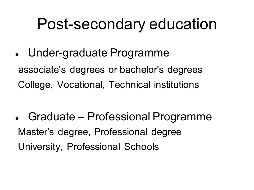 Post-secondary education Under-graduate Programme associate s degrees or bachelor s degrees College, Vocational, Technical institutions Graduate – Professional Programme Master s degree, Professional degree University, Professional Schools