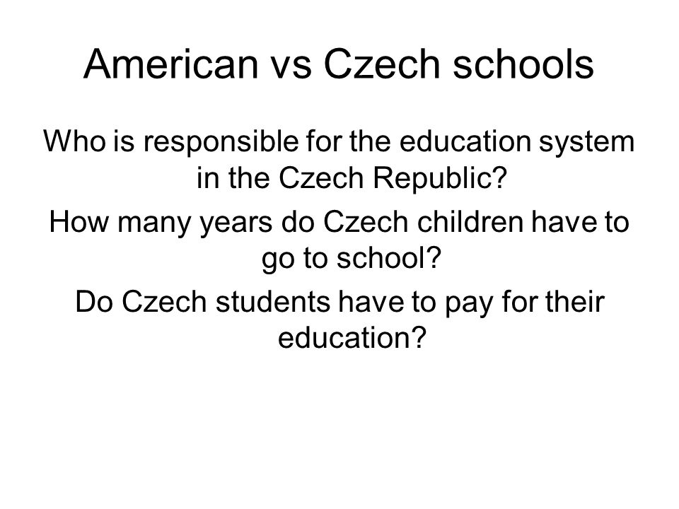 American vs Czech schools Who is responsible for the education system in the Czech Republic? How many years do Czech children have to go to school? Do