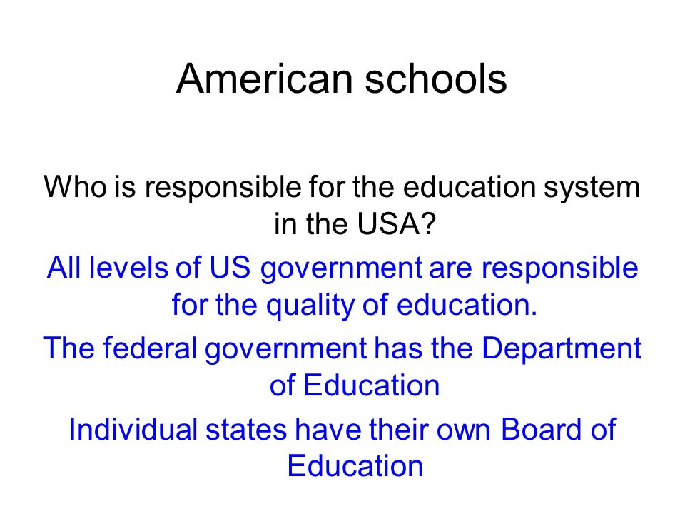 American schools Who is responsible for the education system in the USA? All levels of US government are responsible for the quality of education. The