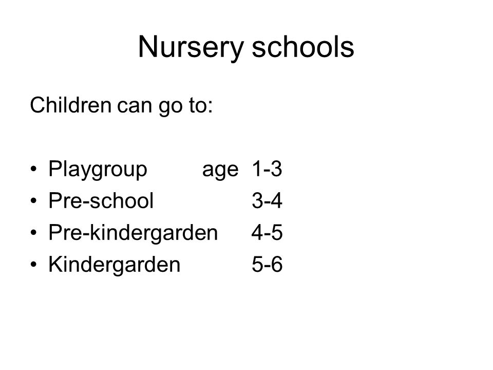 Nursery schools Children can go to: Playgroupage 1-3 Pre-school 3-4 Pre-kindergarden4-5 Kindergarden5-6