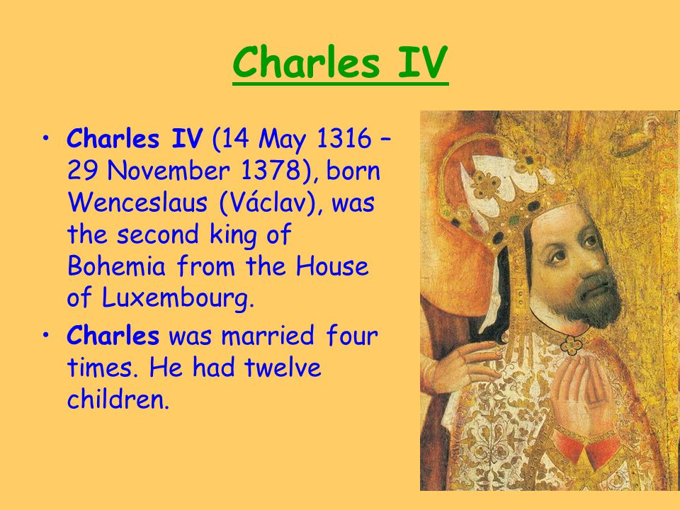 Charles IV Charles IV (14 May 1316 – 29 November 1378), born Wenceslaus (Václav), was the second king of Bohemia from the House of Luxembourg. Charles
