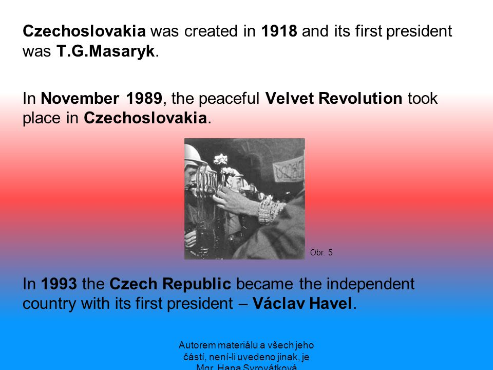 Czechoslovakia was created in 1918 and its first president was T.G.Masaryk. In November 1989, the peaceful Velvet Revolution took place in Czechoslova